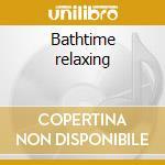 Bathtime relaxing cd musicale di Artisti Vari