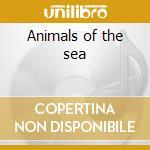 Animals of the sea cd musicale di Artisti Vari