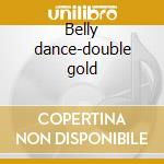 Belly dance-double gold cd musicale di Artisti Vari