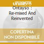 Ontayso : Re-mixed And Reinvented cd musicale