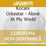 ALONE AT MY WEDDING cd musicale di KOCANI ORKESTAR