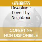 CD - DISCIPLINE - LOVE THY NEIGHBOUR cd musicale di DISCIPLINE