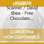 FREE CHOCOLATE LOVE cd musicale di SHEA DAVID / SCANNER