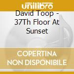 37 TH FLOOR AT SUNSET cd musicale di TOOP DAVID
