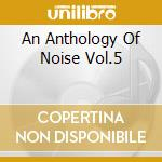 AN ANTHOLOGY OF NOISE VOL.5               cd musicale di Artisti Vari