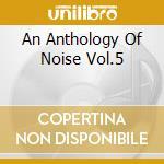 AN ANTHOLOGY OF NOISE VOL.5               cd musicale di Artisti Vari
