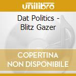Dat politics-blitz gazer cd cd musicale di Politics Dat