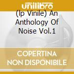 (LP VINILE) AN ANTHOLOGY OF NOISE VOL.1               lp vinile di Artisti Vari