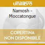 CD - NAMOSH - MOCCATONGUE cd musicale di NAMOSH