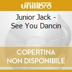 CDS - JUNIOR JACK          - SEE YOU DANCIN' cd musicale di JUNIOR JACK