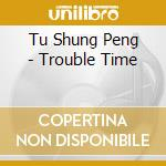 Trouble time cd musicale di Tu shung peng