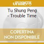 Trouble time cd musicale di Tu shung peng