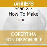 HOW TO MAKE THE UNPREDICTABLE.... cd musicale di SCAN X