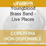Youngblood Brass Band - Live Places cd musicale di YOUNGBLOOD BRASS BAN