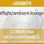 NIGHTFLIGHT/AMBIENT-LOUNGE-CHILL cd musicale di ARTISTI VARI