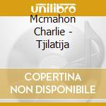 Mcmahon Charlie - Tjilatija cd musicale di MCMAHON CHARLIE