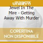 Jewel In The Mire - Getting Away With Murder cd musicale