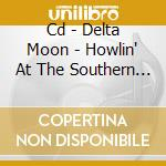 CD - DELTA MOON           - HOWLIN' AT THE SOUTHERN MOON cd musicale di Moon Delta