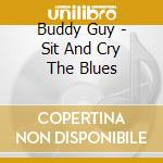 Sit and cry the blues cd musicale di Buddy Guy