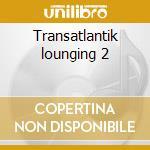 Transatlantik lounging 2 cd musicale di Artisti Vari