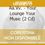Your lounge your music cd musicale di Artisti Vari