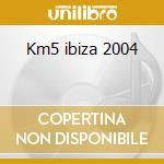 Km5 ibiza 2004 cd musicale di Artisti Vari