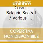 COSMIC BALEARIC BEATS VOL. 1 cd musicale di ARTISTI VARI