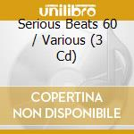 SERIOUS BEATS 60  BOX 3CD                 cd musicale di Artisti Vari