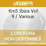 Km5 ibiza vol.9 cd musicale di Artisti Vari