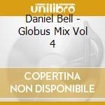 Daniel Bell - Globus Mix Vol 4 cd musicale di Daniel Bell