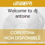 Welcome to dj antoine cd musicale di Antoine Dj