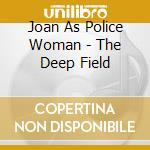 Joan As Police Woman - The Deep Field cd musicale di JOAN AS POLICE WOMAN