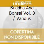 BUDDHA AND BONSAI VOL. 3 cd musicale di ARTISTI VARI