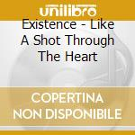 LIKE A SHOT THROUGH THE HEART cd musicale di EXISTENCE