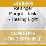Reisinger Margot - Reiki - Healing Light cd musicale di Margot Reisinger