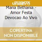 Maria Bethania - Amor Festa Devocao   Ao Vivo cd musicale di Maria Bethania