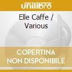 Elle Caffe cd musicale di Artisti Vari