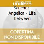 Sanchez, Angelica - Life Between cd musicale di Angelica Sanchez