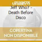 DEATH BEFORE DISCO cd musicale di JEFF WHO?