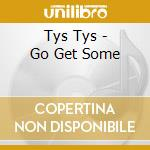 GO GET SOME cd musicale di TYS TYS