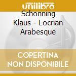 Schonning Klaus - Locrian Arabesque cd musicale di Klaus Schonning