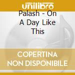 ON A DAY LIKE THIS cd musicale di PALASH
