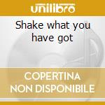 Shake what you have got cd musicale