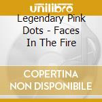 Legendary Pink Dots - Faces In The Fire cd musicale