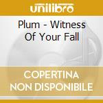 CD - PLUM - WITNESS OF YOUR FALL cd musicale di PLUM