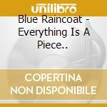 CD - BLUE RAINCOAT - EVERYTHING IS A PIECE OF SOMETHING cd musicale di BLUE RAINCOAT