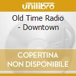 CD - OLD TIME RADIO - DOWNTOWN cd musicale di OLD TIME RADIO