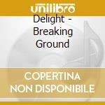 Delight - Breaking Ground cd musicale di Delight
