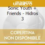 Sonic Youth + Friends - Hidros 3 cd musicale di SONIC YOUTH/MATS GUSTAFSSONS