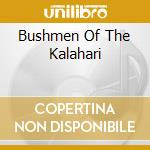 BUSHMEN OF THE KALAHARI cd musicale di BUSHMEN